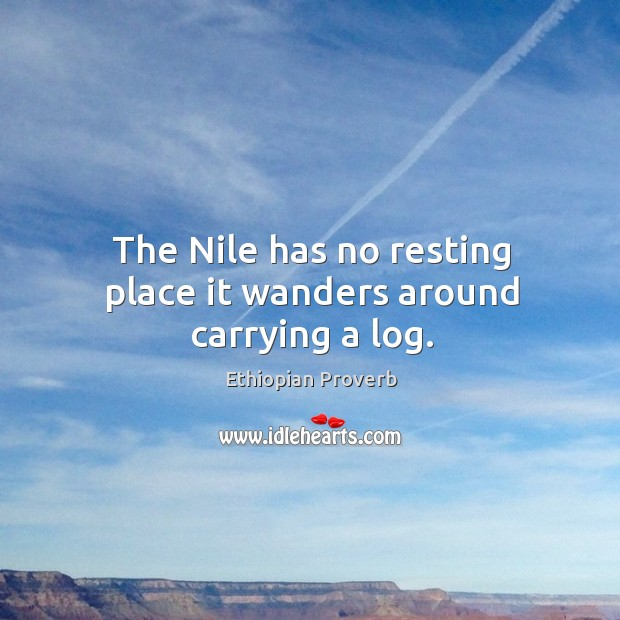 The nile has no resting place it wanders around carrying a log. Ethiopian Proverbs Image