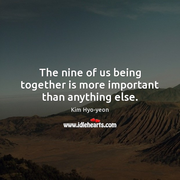 Image, The nine of us being together is more important than anything else.