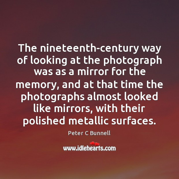 The nineteenth-century way of looking at the photograph was as a mirror Image