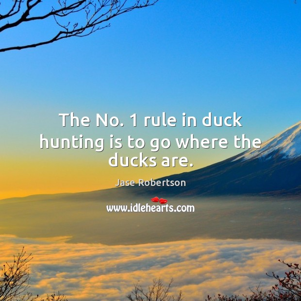 Image, The No. 1 rule in duck hunting is to go where the ducks are.