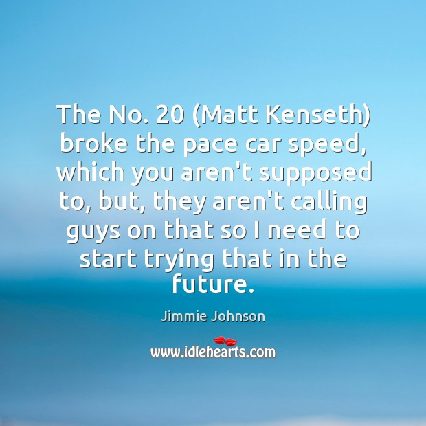 Image, The No. 20 (Matt Kenseth) broke the pace car speed, which you aren't