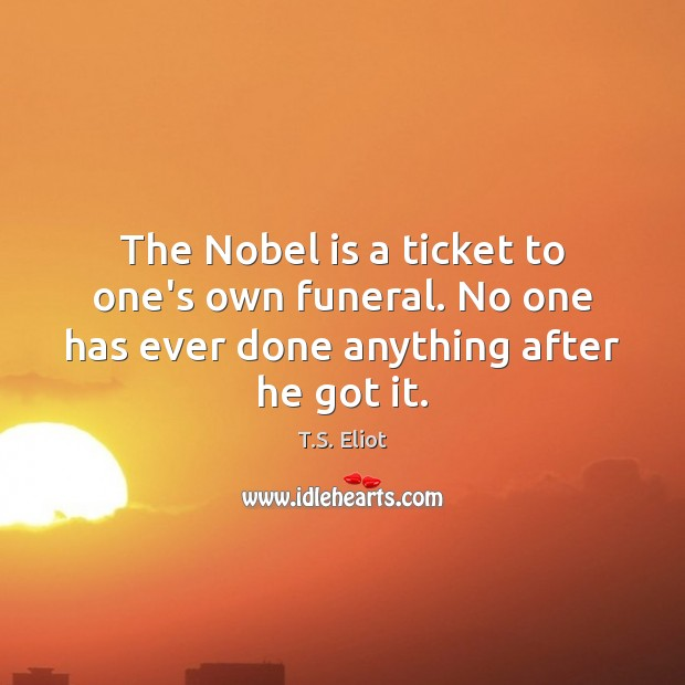 The Nobel is a ticket to one's own funeral. No one has ever done anything after he got it. T.S. Eliot Picture Quote