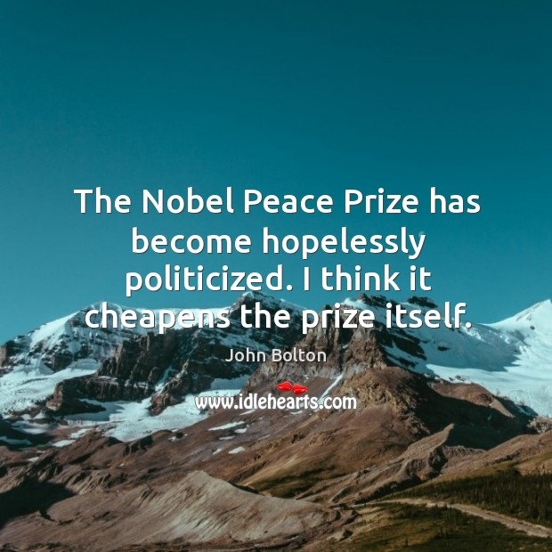 The Nobel Peace Prize has become hopelessly politicized. I think it cheapens John Bolton Picture Quote