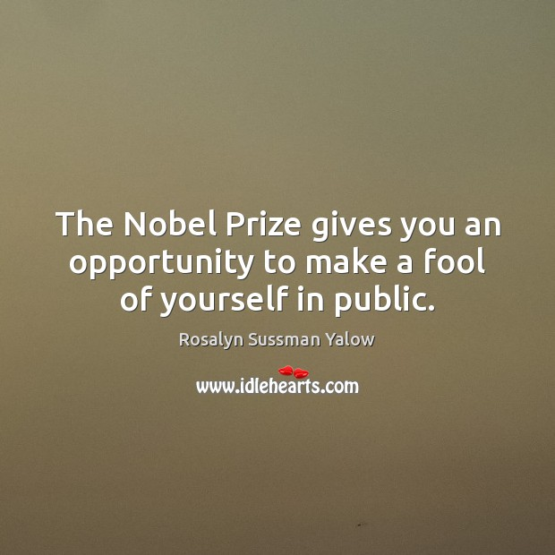 Image, The Nobel Prize gives you an opportunity to make a fool of yourself in public.