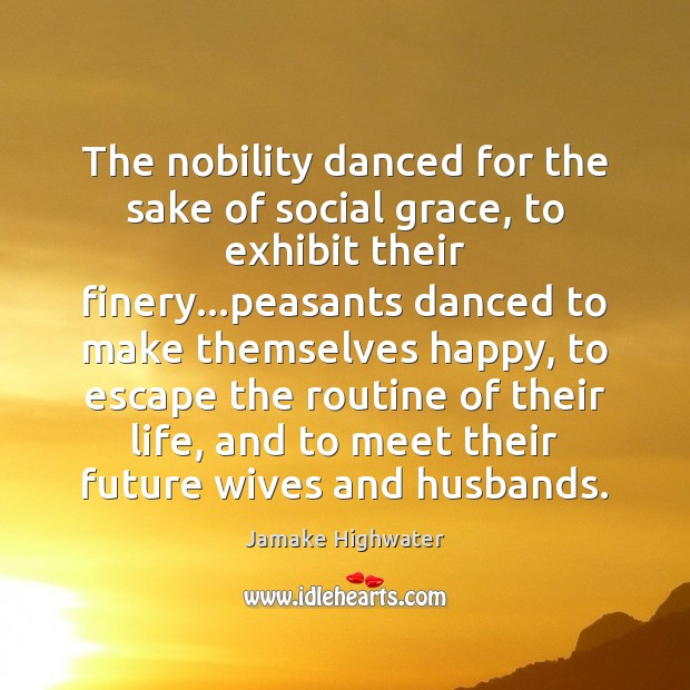 The nobility danced for the sake of social grace, to exhibit their Image