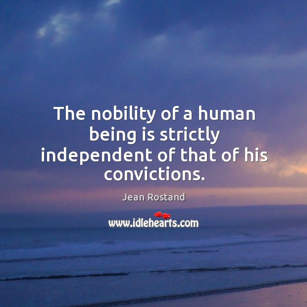 The nobility of a human being is strictly independent of that of his convictions. Jean Rostand Picture Quote