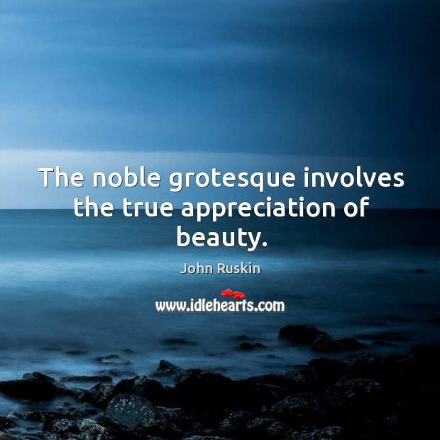 Image, The noble grotesque involves the true appreciation of beauty.