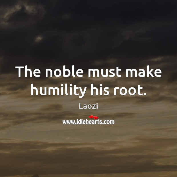 Image, The noble must make humility his root.
