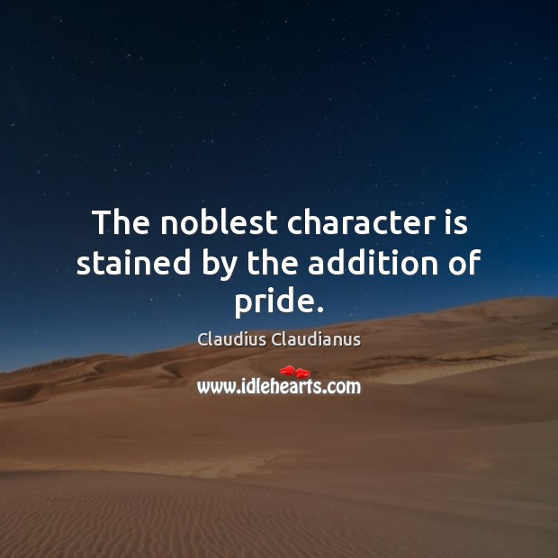 The noblest character is stained by the addition of pride. Character Quotes Image