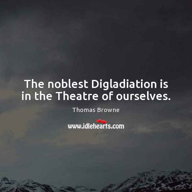 The noblest Digladiation is in the Theatre of ourselves. Image
