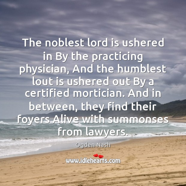 The noblest lord is ushered in By the practicing physician, And the Ogden Nash Picture Quote