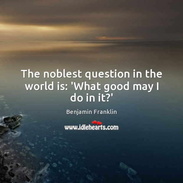 The noblest question in the world is: 'What good may I do in it?' Benjamin Franklin Picture Quote