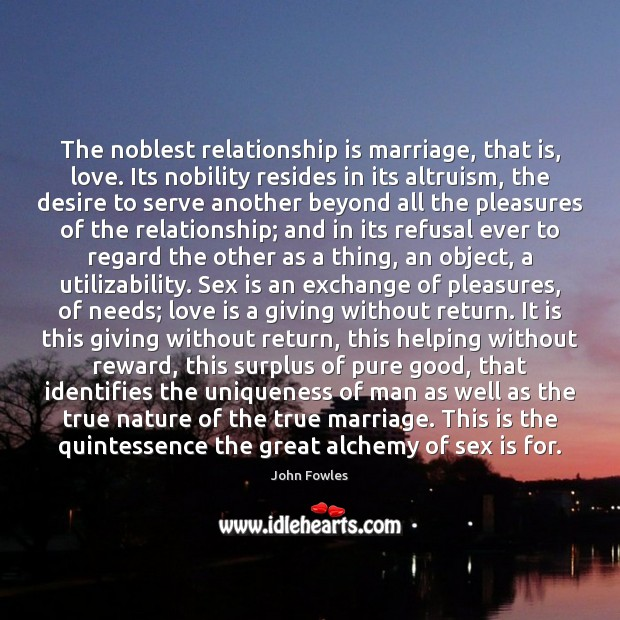 The noblest relationship is marriage, that is, love. Its nobility resides in John Fowles Picture Quote
