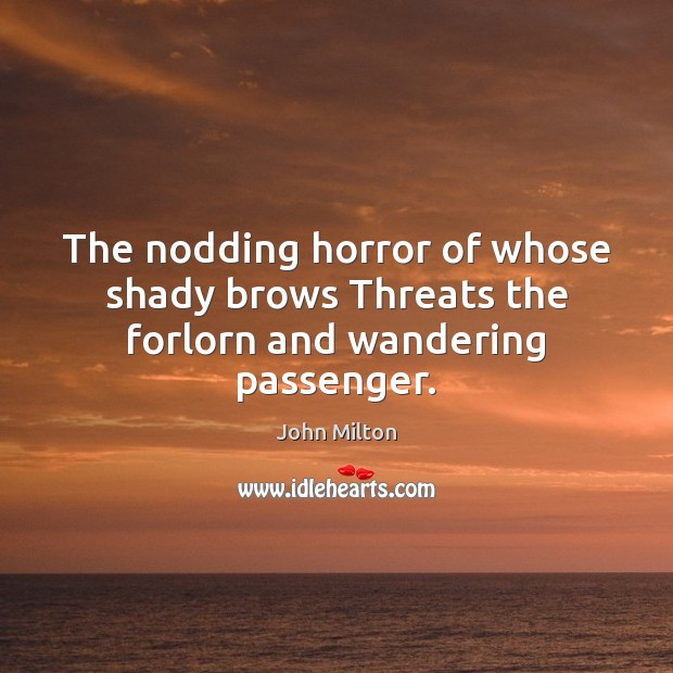 The nodding horror of whose shady brows Threats the forlorn and wandering passenger. John Milton Picture Quote