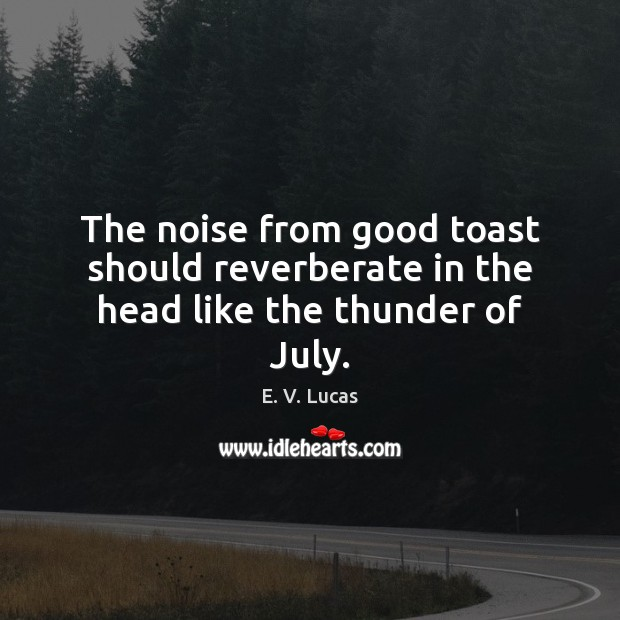 The noise from good toast should reverberate in the head like the thunder of July. Image