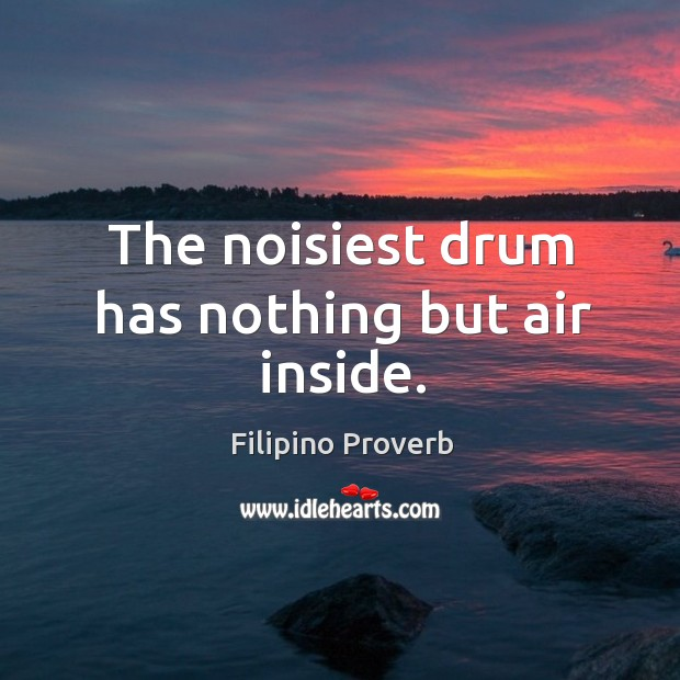 The noisiest drum has nothing but air inside. Filipino Proverbs Image
