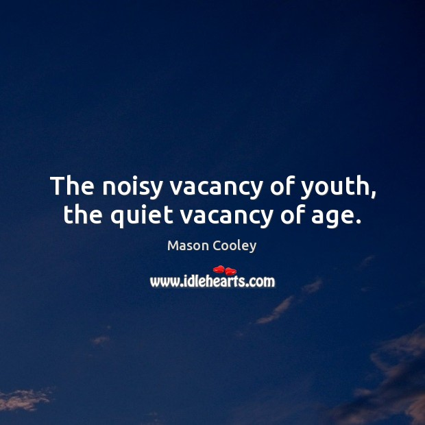 The noisy vacancy of youth, the quiet vacancy of age. Image