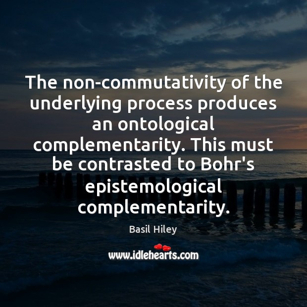 Image, The non-commutativity of the underlying process produces an ontological complementarity. This must