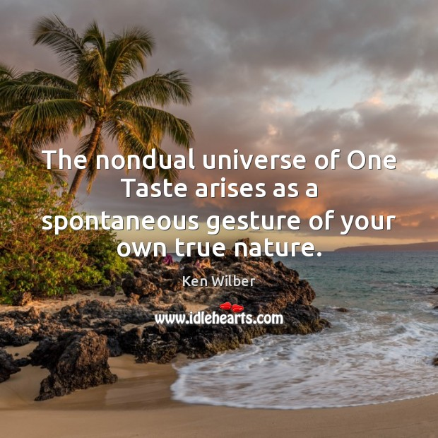 The nondual universe of One Taste arises as a spontaneous gesture of your own true nature. Ken Wilber Picture Quote