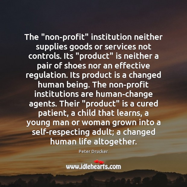 """The """"non-profit"""" institution neither supplies goods or services not controls. Its """"product"""" Peter Drucker Picture Quote"""