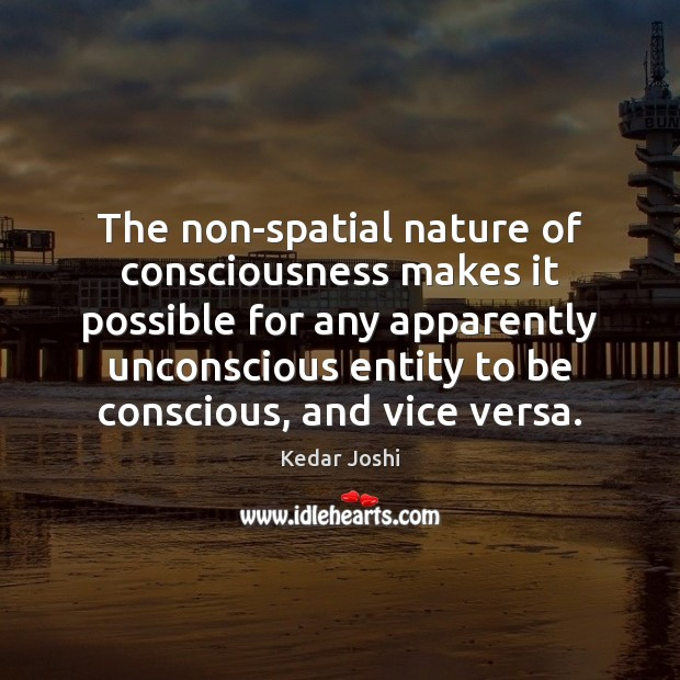 The non-spatial nature of consciousness makes it possible for any apparently unconscious Kedar Joshi Picture Quote
