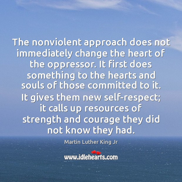 The nonviolent approach does not immediately change the heart of the oppressor. Martin Luther King Jr Picture Quote