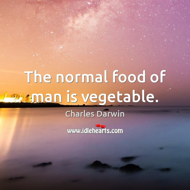 Image, The normal food of man is vegetable.