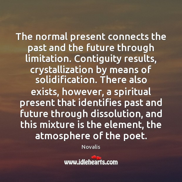The normal present connects the past and the future through limitation. Contiguity Novalis Picture Quote