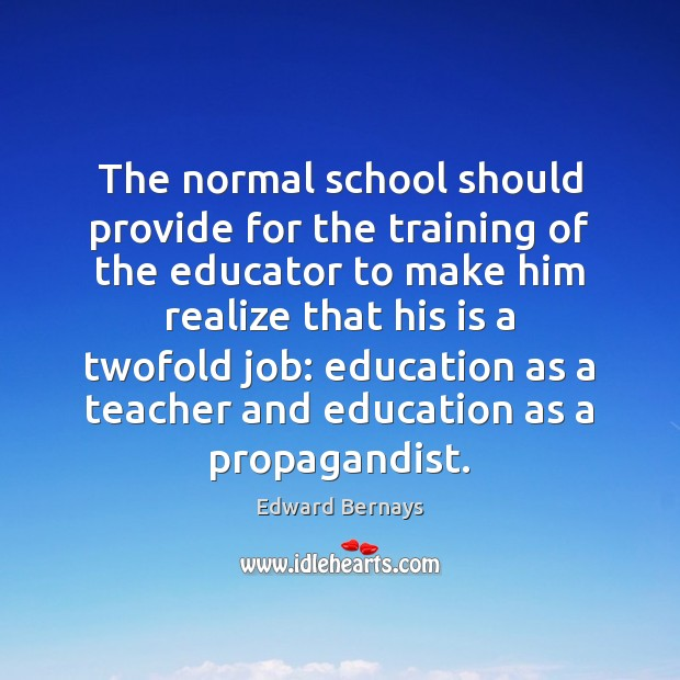 The normal school should provide for the training of the educator to Edward Bernays Picture Quote