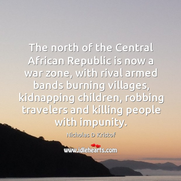 The north of the central african republic is now a war zone, with rival armed bands burning Nicholas D Kristof Picture Quote