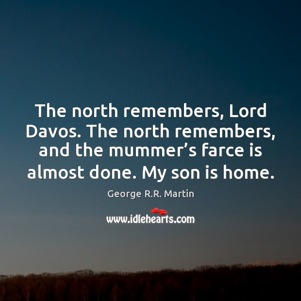 The north remembers, Lord Davos. The north remembers, and the mummer's George R.R. Martin Picture Quote