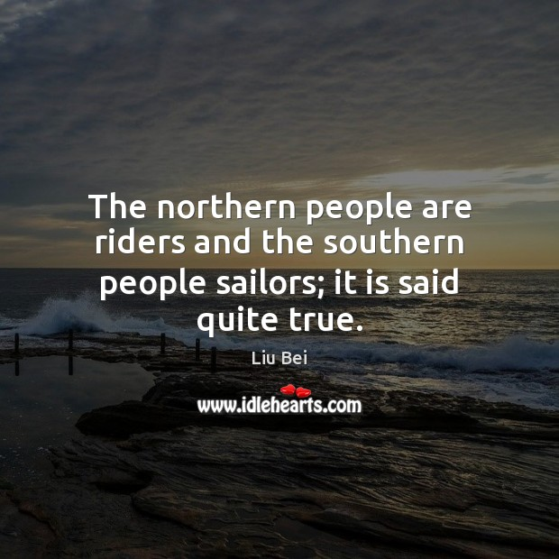 The northern people are riders and the southern people sailors; it is said quite true. Image