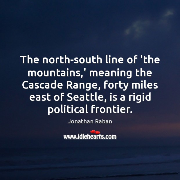 The north-south line of 'the mountains,' meaning the Cascade Range, forty Jonathan Raban Picture Quote