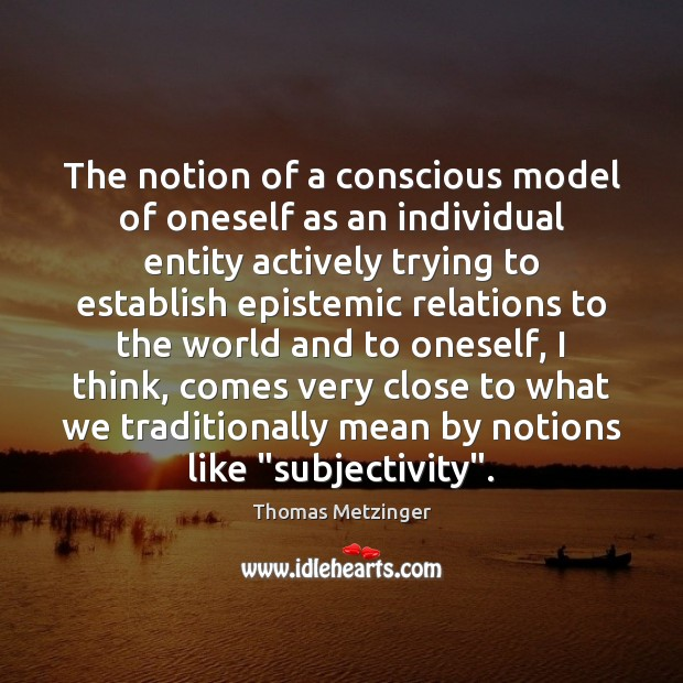 The notion of a conscious model of oneself as an individual entity Thomas Metzinger Picture Quote