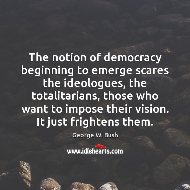 Image, The notion of democracy beginning to emerge scares the ideologues, the totalitarians,