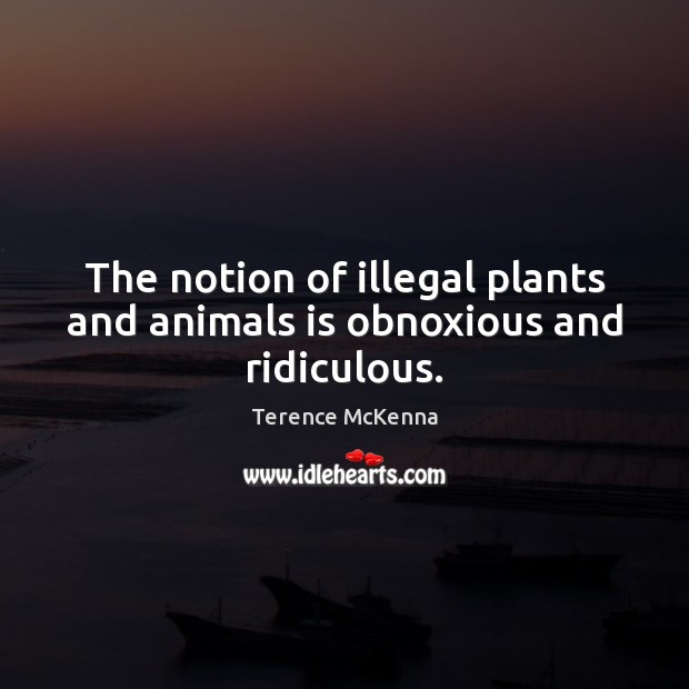 The notion of illegal plants and animals is obnoxious and ridiculous. Image