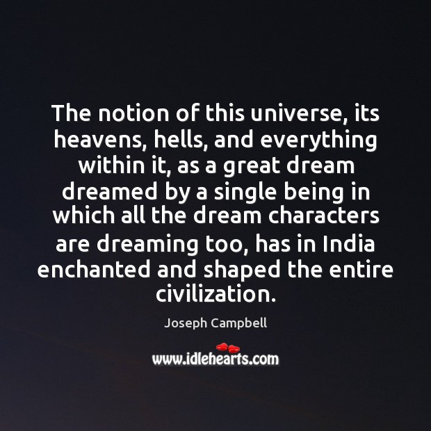 The notion of this universe, its heavens, hells, and everything within it, Joseph Campbell Picture Quote
