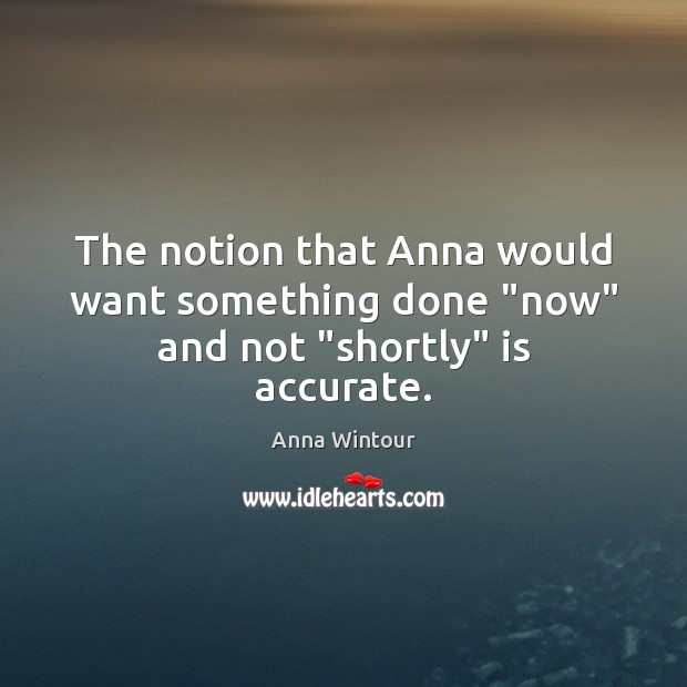 """Image, The notion that Anna would want something done """"now"""" and not """"shortly"""" is accurate."""