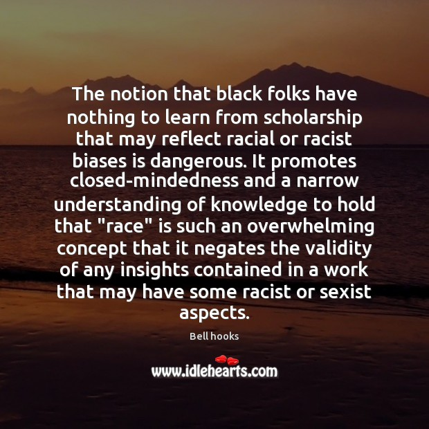 The notion that black folks have nothing to learn from scholarship that Bell hooks Picture Quote