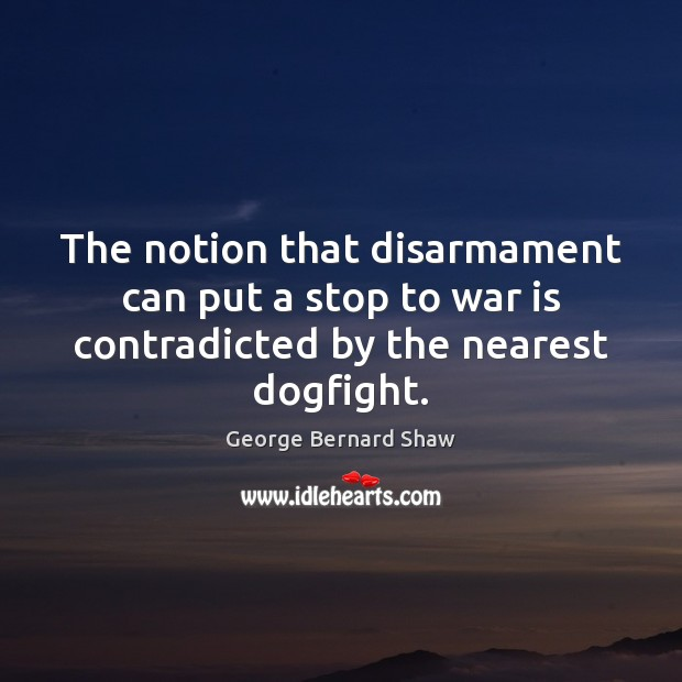 Image, The notion that disarmament can put a stop to war is contradicted by the nearest dogfight.