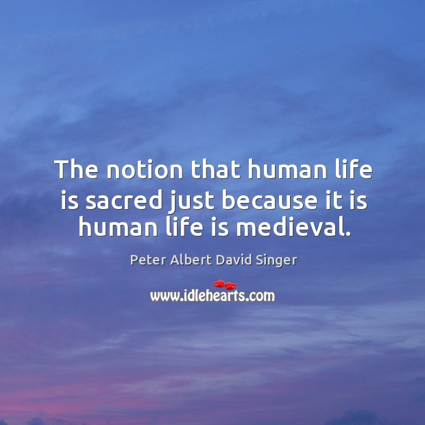 The notion that human life is sacred just because it is human life is medieval. Image