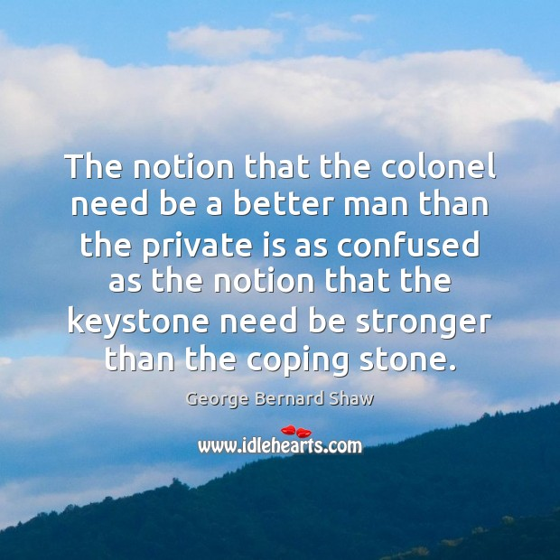 The notion that the colonel need be a better man than the George Bernard Shaw Picture Quote