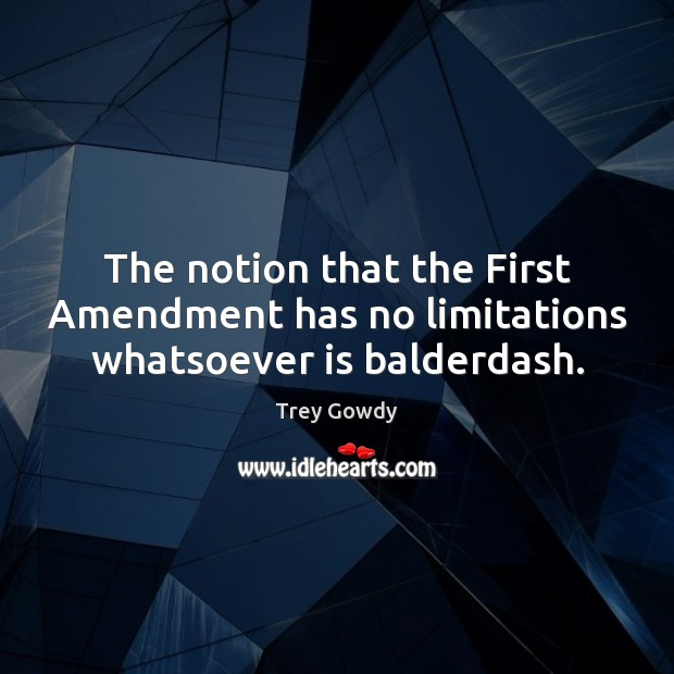 The notion that the First Amendment has no limitations whatsoever is balderdash. Image