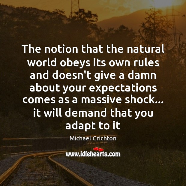 The notion that the natural world obeys its own rules and doesn't Michael Crichton Picture Quote