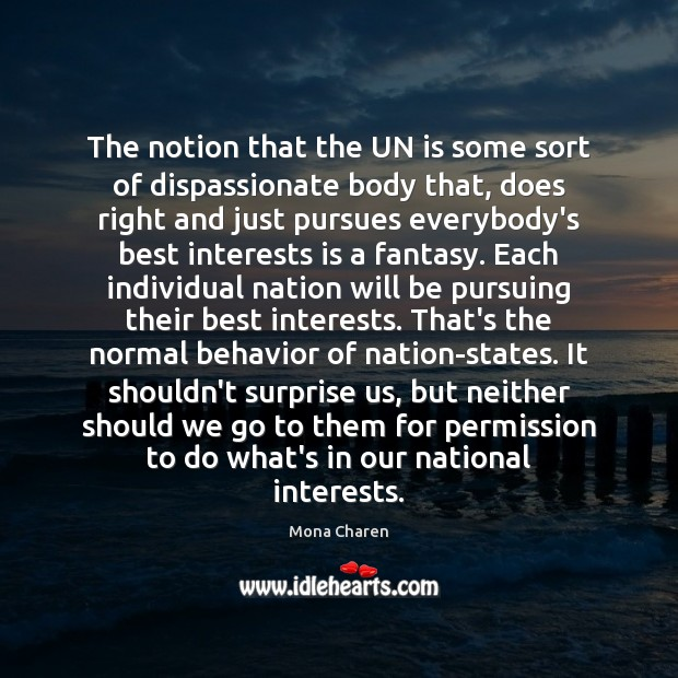 The notion that the UN is some sort of dispassionate body that, Mona Charen Picture Quote