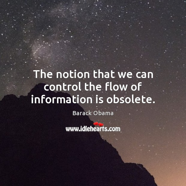 The notion that we can control the flow of information is obsolete. Barack Obama Picture Quote