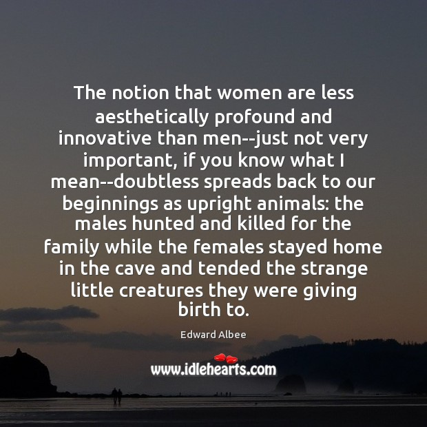 The notion that women are less aesthetically profound and innovative than men–just Edward Albee Picture Quote