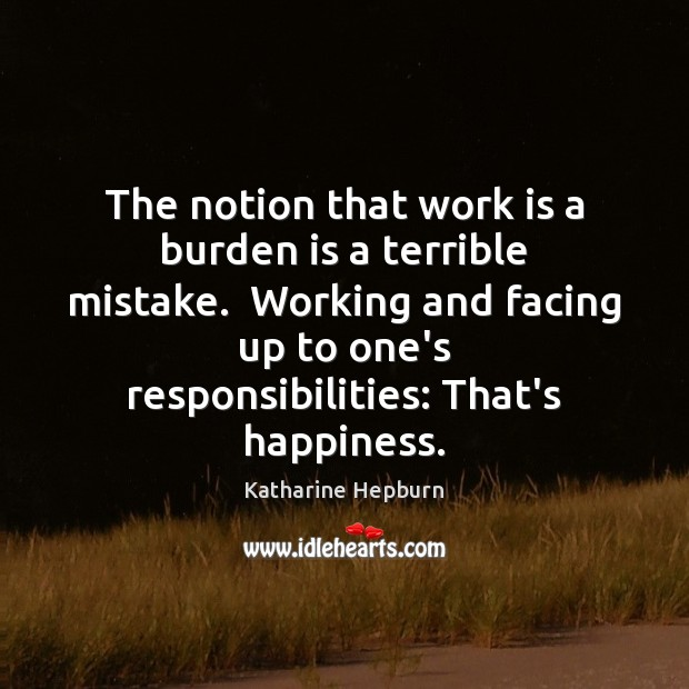 The notion that work is a burden is a terrible mistake.  Working Katharine Hepburn Picture Quote