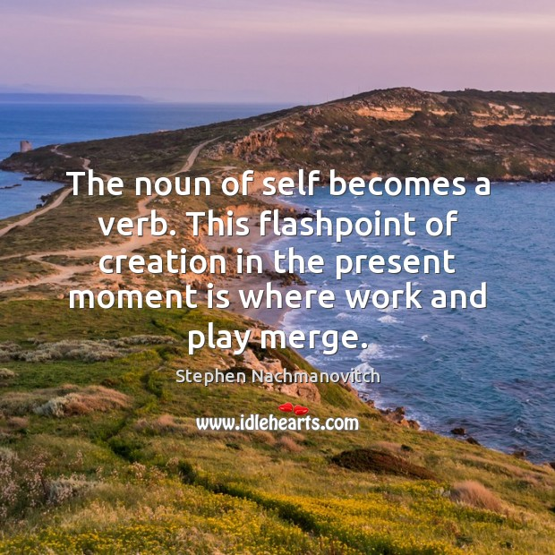 Stephen Nachmanovitch Picture Quote image saying: The noun of self becomes a verb. This flashpoint of creation in