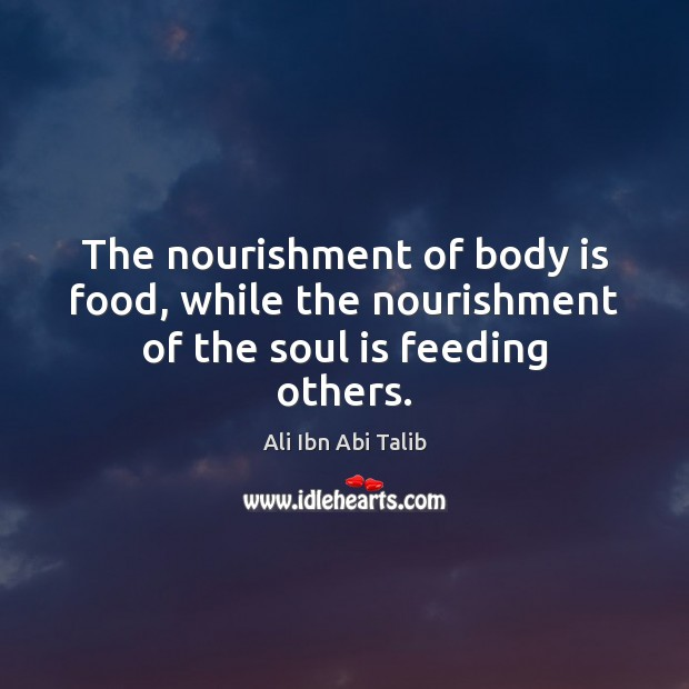 The nourishment of body is food, while the nourishment of the soul is feeding others. Ali Ibn Abi Talib Picture Quote